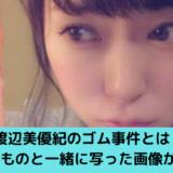 渡辺美優紀のゴム事件とは?使用済のものと一緒に写った画像がヤバい!