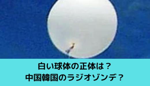 白い球体の正体は?中国韓国のラジオゾンデ?ソーラーパネルとプロペラも