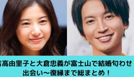 吉高由里子と大倉忠義が富士山で結婚匂わせ!出会い~復縁まで総まとめ!